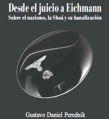 Desde el Juicio a Eichmann: Sobre el nazismo, la Shoa y su banalización – Por Gustavo Perednik (ORT Uruguay)